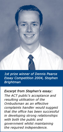 1st prize winner of Dennis Pearce Essay Competition 2004, Stephen Brightman. Excerpt from Stephen's essay: The ACT public's acceptance and resulting utilisation of the Ombudsman as an effective complaints handler would suggest that the office has been successful in developing strong relationships with both the public and government whilst maintaining the required independence.